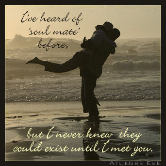 "I've heard of ""soul mate"" before but I never knew they could exist until I met you."